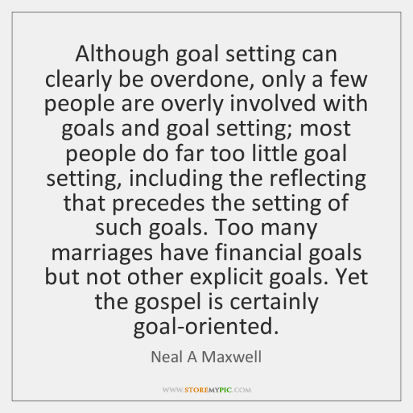 Although goal setting can clearly be overdone, only a few people are ...