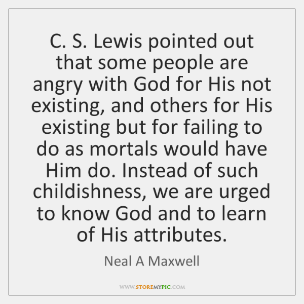 C. S. Lewis pointed out that some people are angry with God ...
