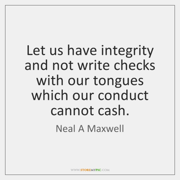 Let us have integrity and not write checks with our tongues which ...