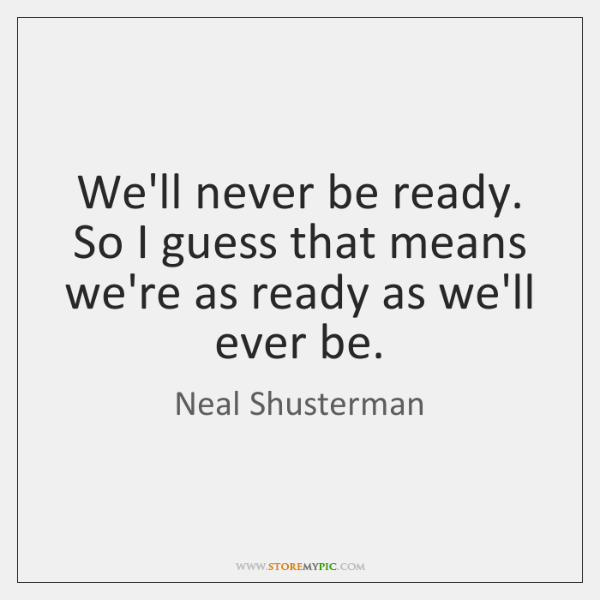 We'll never be ready. So I guess that means we're as ready ...