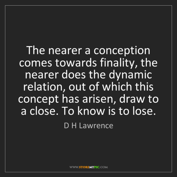 D H Lawrence: The nearer a conception comes towards finality, the nearer...