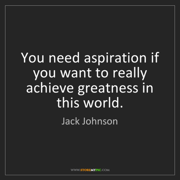 Jack Johnson: You need aspiration if you want to really achieve greatness...