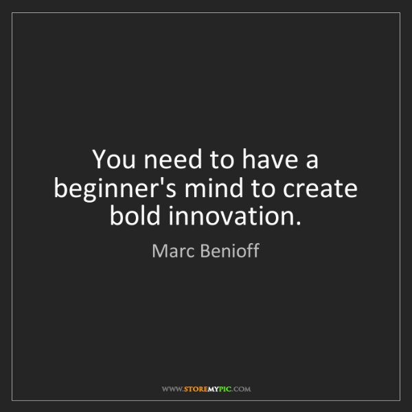Marc Benioff: You need to have a beginner's mind to create bold innovation.