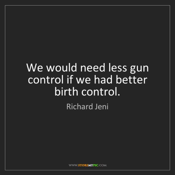 Richard Jeni: We would need less gun control if we had better birth...