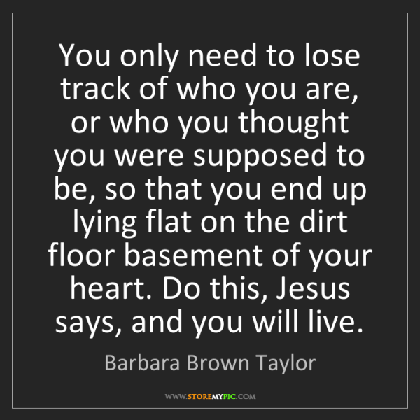 Barbara Brown Taylor: You only need to lose track of who you are, or who you...