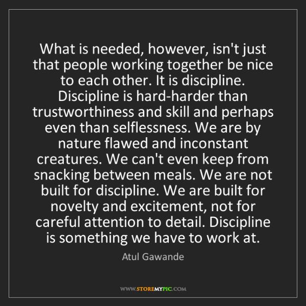 Atul Gawande: What is needed, however, isn't just that people working...