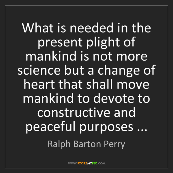 Ralph Barton Perry: What is needed in the present plight of mankind is not...