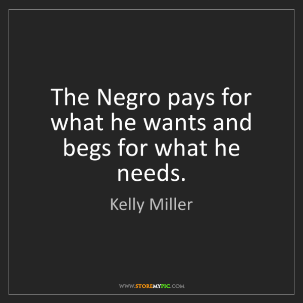 Kelly Miller: The Negro pays for what he wants and begs for what he...
