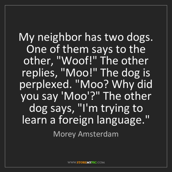 Morey Amsterdam: My neighbor has two dogs. One of them says to the other,...