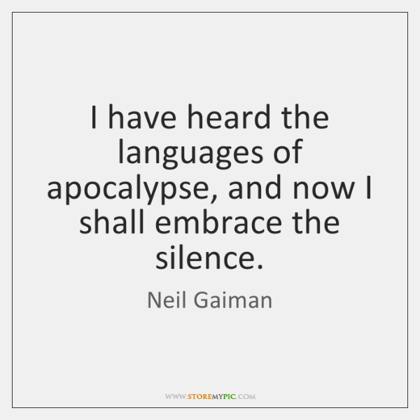 I have heard the languages of apocalypse, and now I shall embrace ...