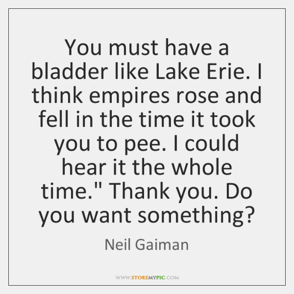 You must have a bladder like Lake Erie. I think empires rose ...
