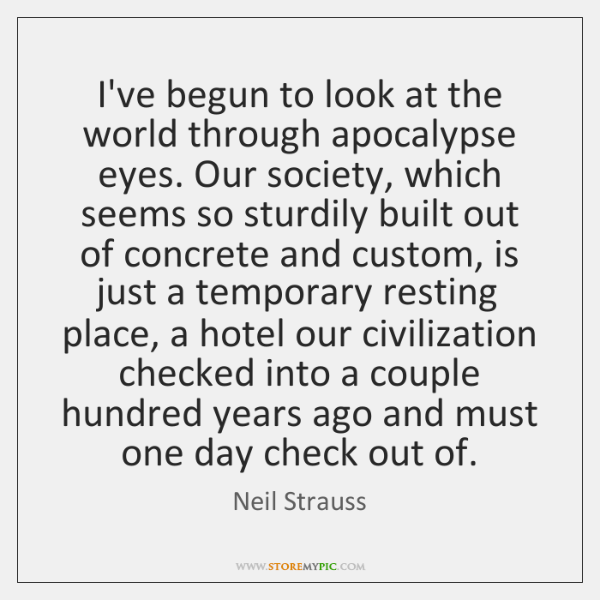 I've begun to look at the world through apocalypse eyes. Our society, ...