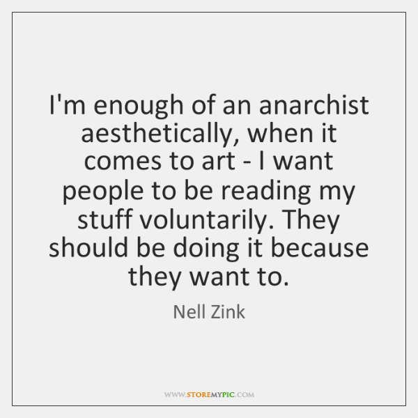 I'm enough of an anarchist aesthetically, when it comes to art - ...