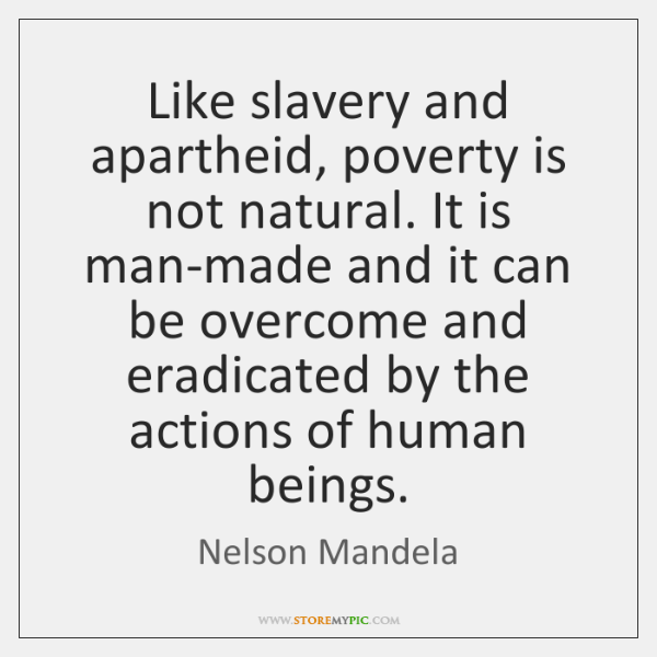 Like slavery and apartheid, poverty is not natural. It is man-made and ...