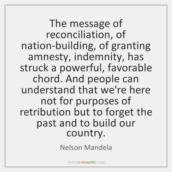The message of reconciliation, of nation-building, of granting amnesty, indemnity, has struck ...