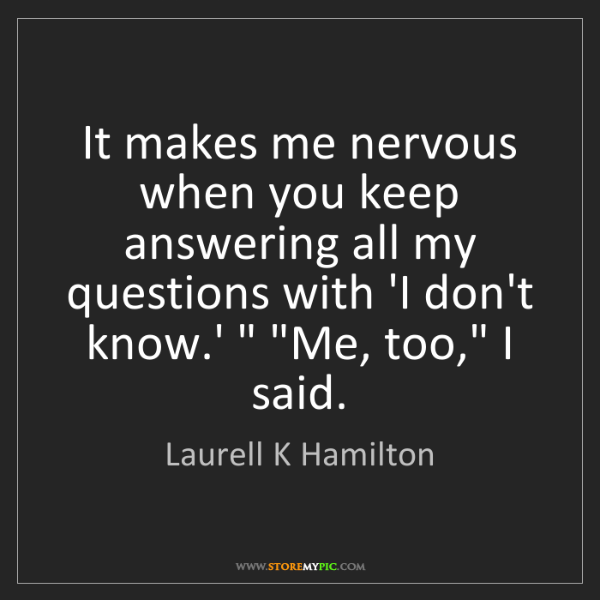 Laurell K Hamilton: It makes me nervous when you keep answering all my questions...