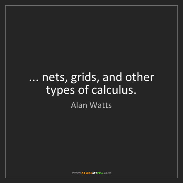 Alan Watts: ... nets, grids, and other types of calculus.
