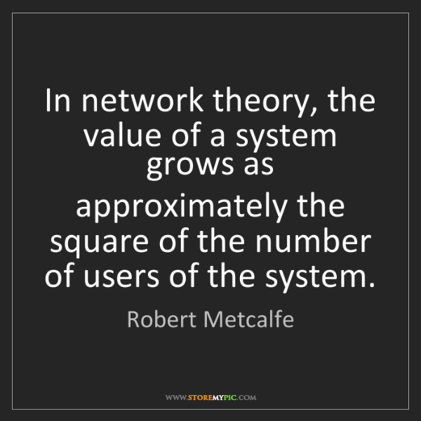 Robert Metcalfe: In network theory, the value of a system grows as approximately...