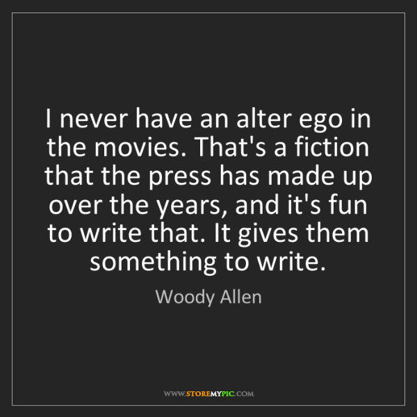 Woody Allen: I never have an alter ego in the movies. That's a fiction...