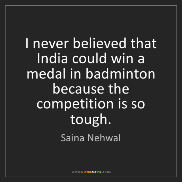 Saina Nehwal: I never believed that India could win a medal in badminton...