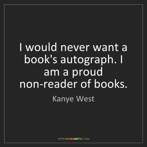 Kanye West: I would never want a book's autograph. I am a proud non-reader...