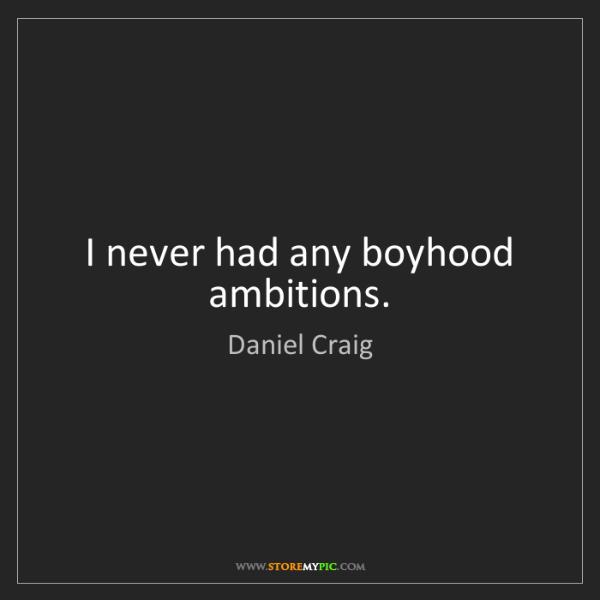 Daniel Craig: I never had any boyhood ambitions.