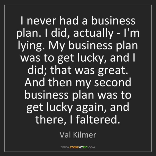 Val Kilmer: I never had a business plan. I did, actually - I'm lying....