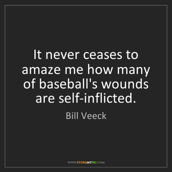 Bill Veeck: It never ceases to amaze me how many of baseball's wounds...