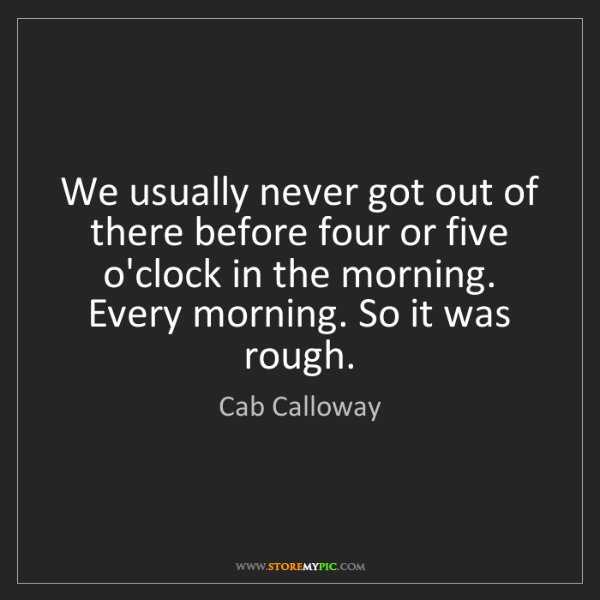 Cab Calloway: We usually never got out of there before four or five...