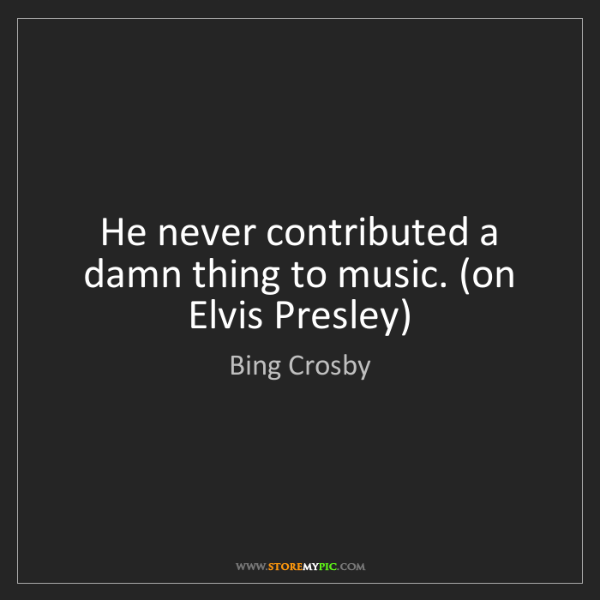 Bing Crosby: He never contributed a damn thing to music. (on Elvis...