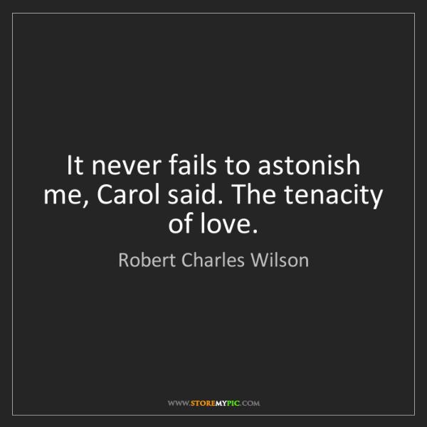 Robert Charles Wilson: It never fails to astonish me, Carol said. The tenacity...