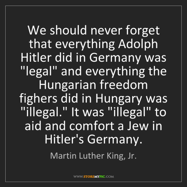Martin Luther King, Jr.: We should never forget that everything Adolph Hitler...