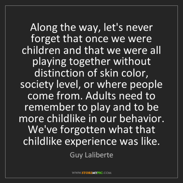 Guy Laliberte: Along the way, let's never forget that once we were children...
