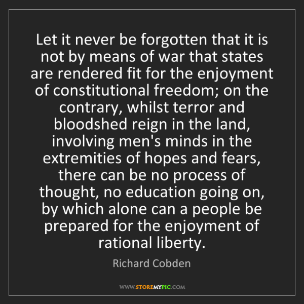 Richard Cobden: Let it never be forgotten that it is not by means of...