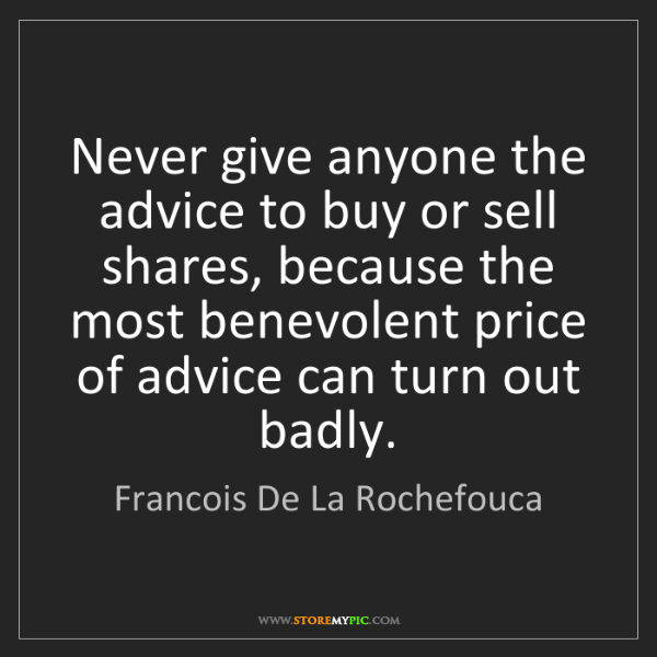 Francois De La Rochefouca: Never give anyone the advice to buy or sell shares, because...