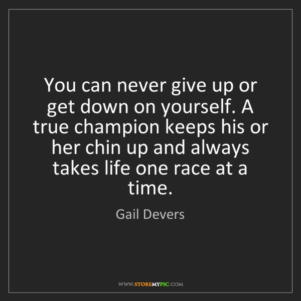 Gail Devers: You can never give up or get down on yourself. A true...