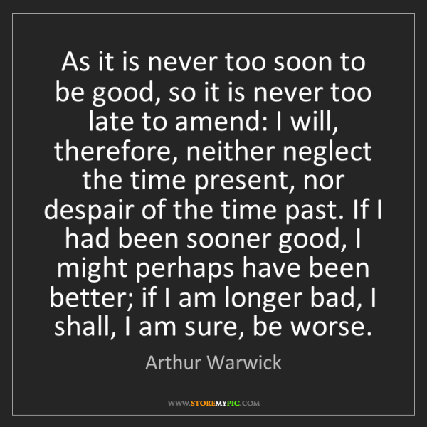 Arthur Warwick: As it is never too soon to be good, so it is never too...