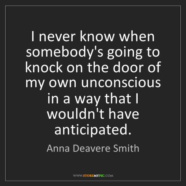 Anna Deavere Smith: I never know when somebody's going to knock on the door...