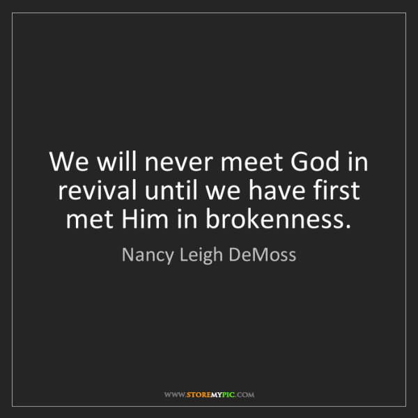 Nancy Leigh DeMoss: We will never meet God in revival until we have first...