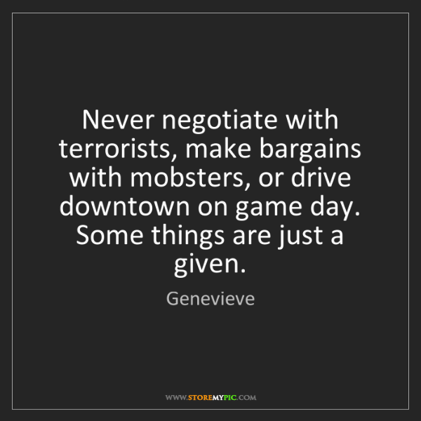 Genevieve: Never negotiate with terrorists, make bargains with mobsters,...