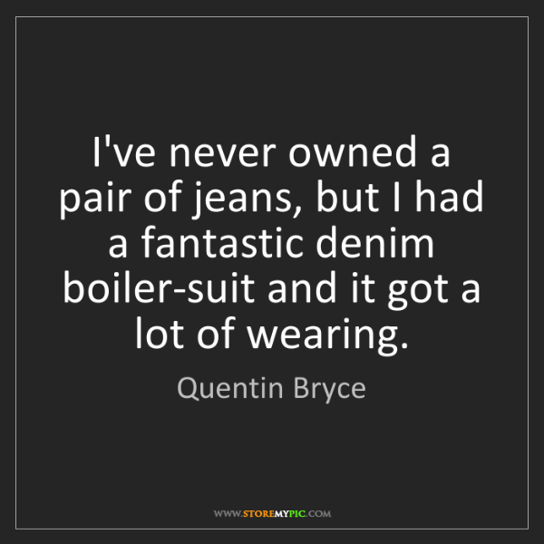 Quentin Bryce: I've never owned a pair of jeans, but I had a fantastic...