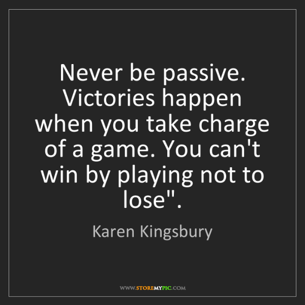 Karen Kingsbury: Never be passive. Victories happen when you take charge...