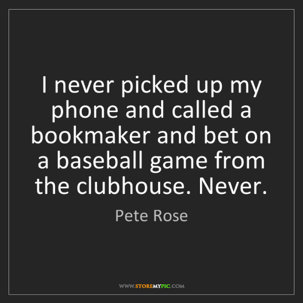 Pete Rose: I never picked up my phone and called a bookmaker and...