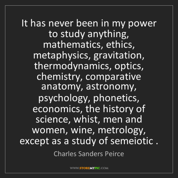Charles Sanders Peirce: It has never been in my power to study anything, mathematics,...
