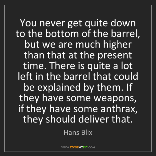 Hans Blix: You never get quite down to the bottom of the barrel,...
