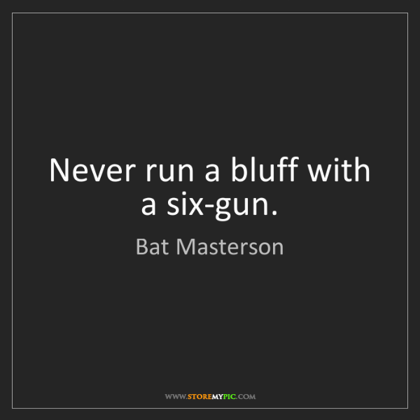 Bat Masterson: Never run a bluff with a six-gun.