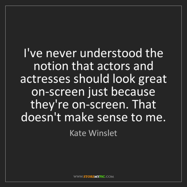 Kate Winslet: I've never understood the notion that actors and actresses...