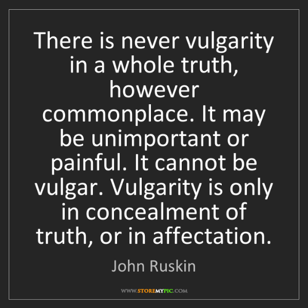 John Ruskin: There is never vulgarity in a whole truth, however commonplace....