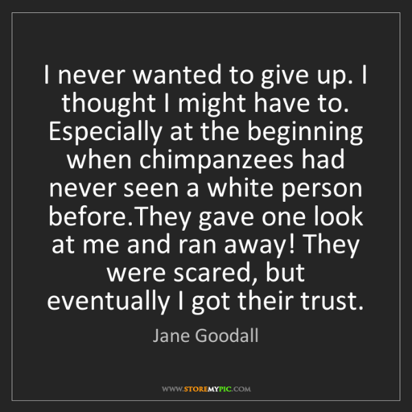 Jane Goodall: I never wanted to give up. I thought I might have to....