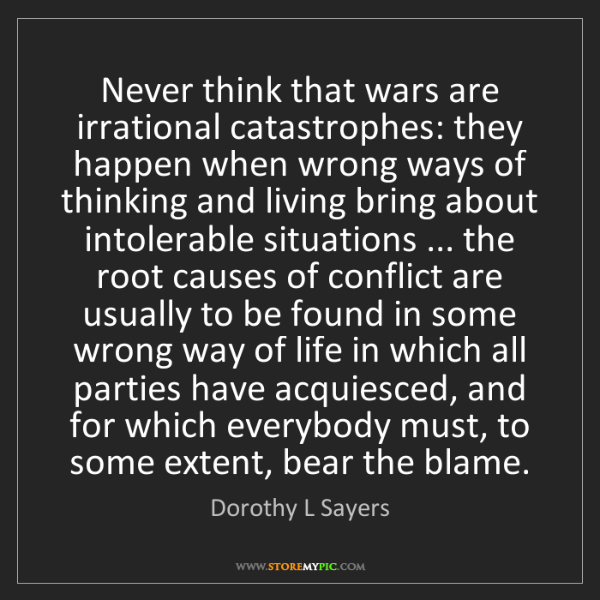 Dorothy L Sayers: Never think that wars are irrational catastrophes: they...